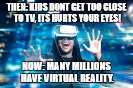 Virtual reality... | THEN: KIDS DONT GET TOO CLOSE TO TV, ITS HURTS YOUR EYES! NOW: MANY MILLIONS HAVE VIRTUAL REALITY. | image tagged in virtual reality | made w/ Imgflip meme maker