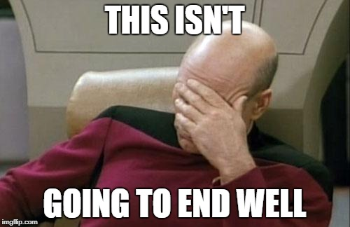 Captain Picard Facepalm Meme | THIS ISN'T GOING TO END WELL | image tagged in memes,captain picard facepalm | made w/ Imgflip meme maker