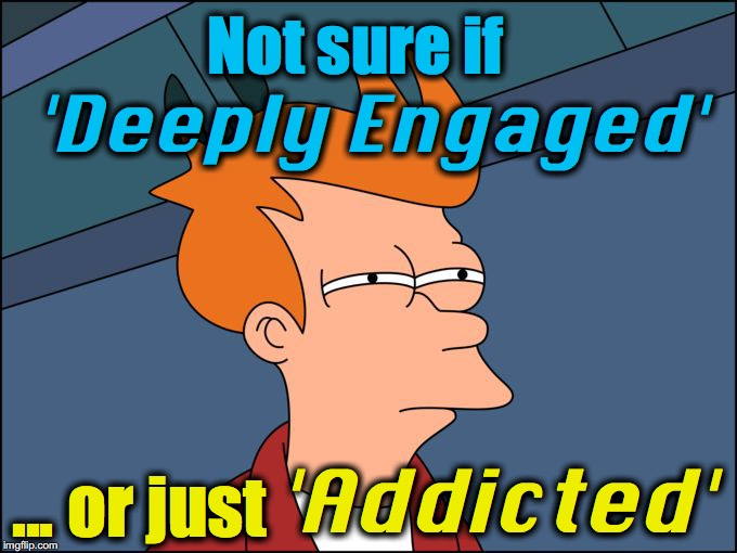 not sure if high res | Not sure if ... or just 'Deeply Engaged' 'Addicted' | image tagged in not sure if high res | made w/ Imgflip meme maker
