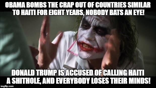 And everybody loses their minds Meme | OBAMA BOMBS THE CRAP OUT OF COUNTRIES SIMILAR TO HAITI FOR EIGHT YEARS, NOBODY BATS AN EYE! DONALD TRUMP IS ACCUSED OF CALLING HAITI A SHITH | image tagged in memes,and everybody loses their minds | made w/ Imgflip meme maker