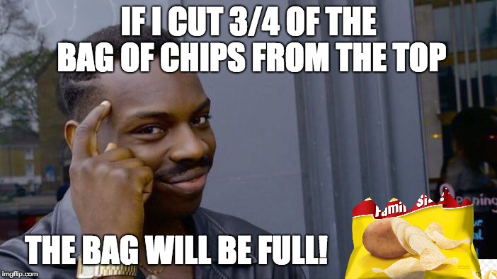 chip bag logik | IF I CUT 3/4 OF THE BAG OF CHIPS FROM THE TOP THE BAG WILL BE FULL! | image tagged in memes,roll safe think about it,chips,bag,logic,logical | made w/ Imgflip meme maker