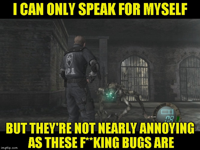 I CAN ONLY SPEAK FOR MYSELF BUT THEY'RE NOT NEARLY ANNOYING AS THESE F**KING BUGS ARE | made w/ Imgflip meme maker
