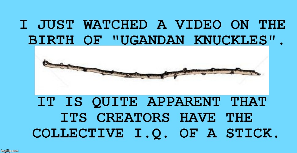 "Wow! | I JUST WATCHED A VIDEO ON THE BIRTH OF ""UGANDAN KNUCKLES"". IT IS QUITE APPARENT THAT ITS CREATORS HAVE THE COLLECTIVE I.Q. OF A STICK. 