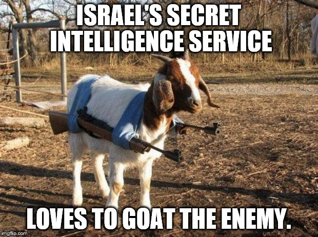 ISIS STEALTH WEAPON | ISRAEL'S SECRET INTELLIGENCE SERVICE LOVES TO GOAT THE ENEMY. | image tagged in isis stealth weapon | made w/ Imgflip meme maker