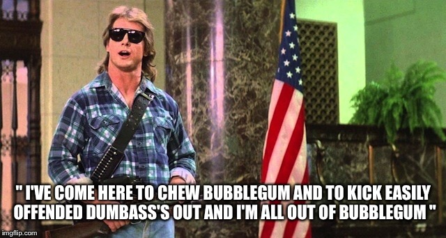 """ I'VE COME HERE TO CHEW BUBBLEGUM AND TO KICK EASILY OFFENDED DUMBASS'S OUT AND I'M ALL OUT OF BUBBLEGUM "" 
