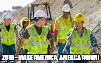 Construction worker | 2018--MAKE AMERICA, AMERCA AGAIN! | image tagged in construction worker | made w/ Imgflip meme maker