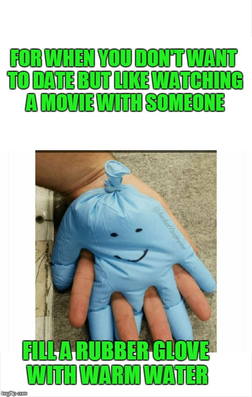 Hold my hand rubber glove. | FOR WHEN YOU DON'T WANT TO DATE BUT LIKE WATCHING A MOVIE WITH SOMEONE FILL A RUBBER GLOVE WITH WARM WATER | image tagged in date night | made w/ Imgflip meme maker