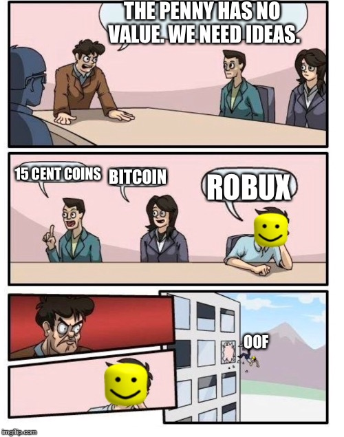 Boardroom Meeting | THE PENNY HAS NO VALUE. WE NEED IDEAS. OOF 15 CENT COINS BITCOIN ROBUX | image tagged in roblox,oof,meeting,boardroom meeting suggestion | made w/ Imgflip meme maker