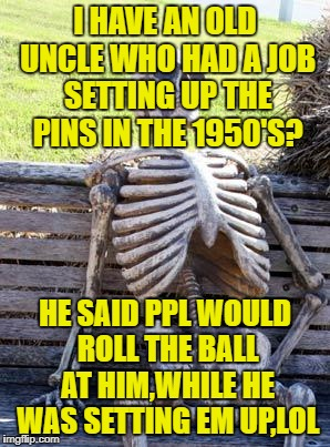 Waiting Skeleton Meme | I HAVE AN OLD UNCLE WHO HAD A JOB SETTING UP THE PINS IN THE 1950'S? HE SAID PPL WOULD ROLL THE BALL AT HIM,WHILE HE WAS SETTING EM UP,LOL | image tagged in memes,waiting skeleton | made w/ Imgflip meme maker