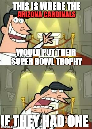 This Is Where I'd Put My Trophy If I Had One Meme | THIS IS WHERE THE ARIZONA CARDINALS WOULD PUT THEIR SUPER BOWL TROPHY IF THEY HAD ONE | image tagged in memes,this is where i'd put my trophy if i had one | made w/ Imgflip meme maker