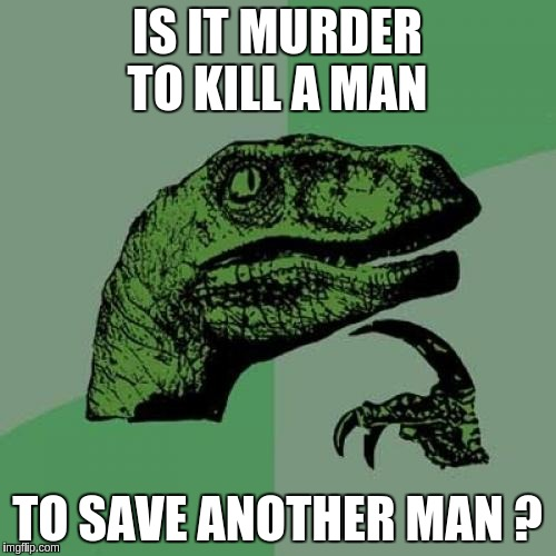 Philosoraptor Meme | IS IT MURDER TO KILL A MAN TO SAVE ANOTHER MAN ? | image tagged in memes,philosoraptor | made w/ Imgflip meme maker