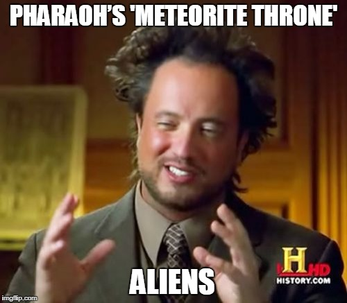 Pharaoh's 'Meteorite Throne' = Aliens | PHARAOH'S 'METEORITE THRONE' ALIENS | image tagged in memes,ancient aliens | made w/ Imgflip meme maker