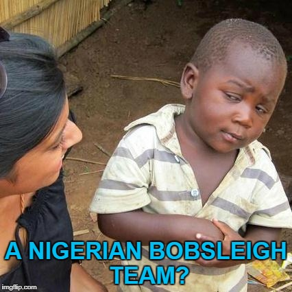 Nigeria are sending a women's bobsleigh team to the winter Olympics :) | A NIGERIAN BOBSLEIGH TEAM? | image tagged in memes,third world skeptical kid,nigeria,winter olympics,sport,bobsleigh | made w/ Imgflip meme maker