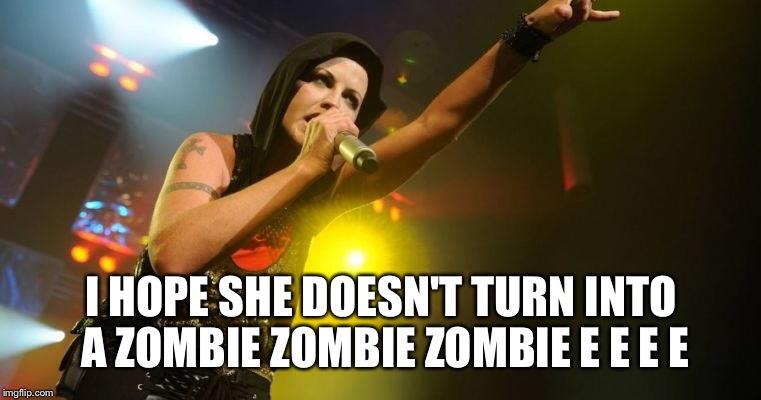 R.I.P  Dolores O'Riordan | I HOPE SHE DOESN'T TURN INTO A ZOMBIE ZOMBIE ZOMBIE E E E E | image tagged in celebrity deaths,dead celebrities,musician jokes,musician,cranberry,memes | made w/ Imgflip meme maker