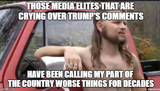 I've never seen so much acting going on in the news cycle.  When can we get some real anchors back? | THOSE MEDIA ELITES THAT ARE CRYING OVER TRUMP'S COMMENTS HAVE BEEN CALLING MY PART OF THE COUNTRY WORSE THINGS FOR DECADES | image tagged in almost politically correct redneck,shithole,donald trump,biased media | made w/ Imgflip meme maker