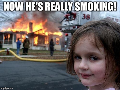 Disaster Girl Meme | NOW HE'S REALLY SMOKING! | image tagged in memes,disaster girl | made w/ Imgflip meme maker