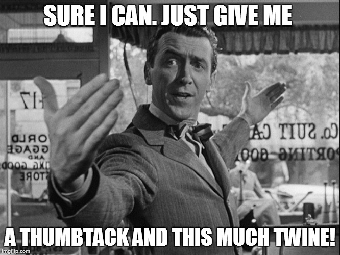 SURE I CAN. JUST GIVE ME A THUMBTACK AND THIS MUCH TWINE! | made w/ Imgflip meme maker