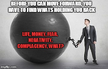 Holding you back | BEFORE YOU CAN MOVE FORWARD, YOU HAVE TO FIND WHATS HOLDING YOU BACK LIFE, MONEY, FEAR, NEGATIVITY, COMPLACENCY, WHAT? | image tagged in adversity,life,life sucks,fitness quote,motivation,motivational | made w/ Imgflip meme maker