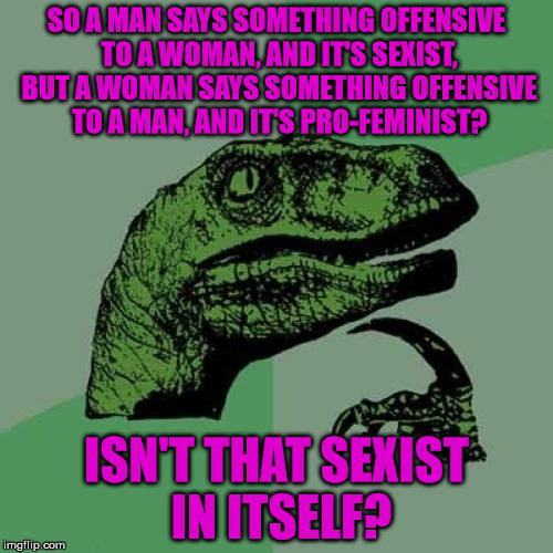 Just gonna put this one out there . . . | SO A MAN SAYS SOMETHING OFFENSIVE TO A WOMAN, AND IT'S SEXIST, BUT A WOMAN SAYS SOMETHING OFFENSIVE TO A MAN, AND IT'S PRO-FEMINIST? ISN'T T | image tagged in memes,philosoraptor,sexist,offensive,feminism,triggered liberal | made w/ Imgflip meme maker
