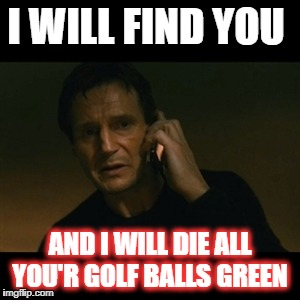 Liam Neeson Taken | I WILL FIND YOU AND I WILL DIE ALL YOU'R GOLF BALLS GREEN | image tagged in memes,liam neeson taken | made w/ Imgflip meme maker