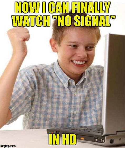 "NOW I CAN FINALLY WATCH ""NO SIGNAL"" IN HD 