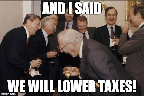 Laughing Men In Suits Meme | AND I SAID WE WILL LOWER TAXES! | image tagged in memes,laughing men in suits | made w/ Imgflip meme maker