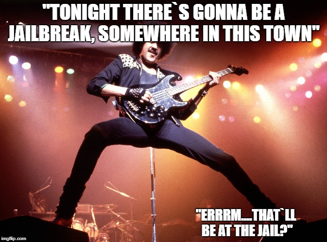 """TONIGHT THERE`S GONNA BE A JAILBREAK, SOMEWHERE IN THIS TOWN"" ""ERRRM....THAT`LL BE AT THE JAIL?"" 