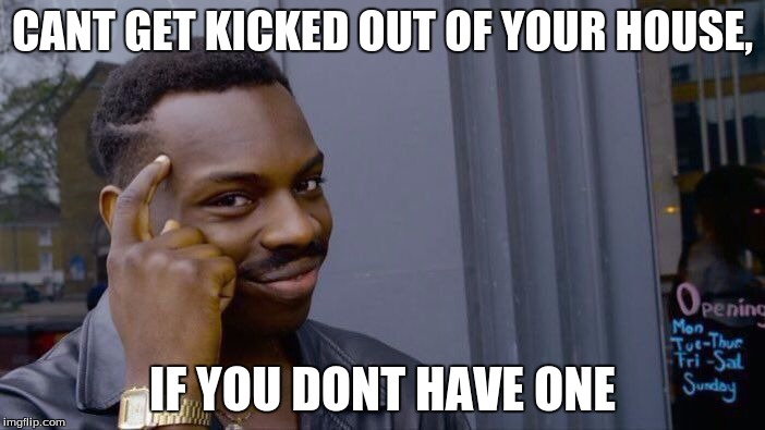 Roll Safe Think About It Meme | CANT GET KICKED OUT OF YOUR HOUSE, IF YOU DONT HAVE ONE | image tagged in memes,roll safe think about it | made w/ Imgflip meme maker