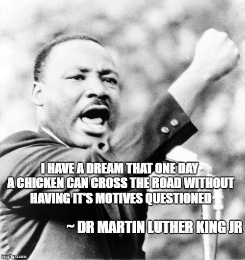 Happy Dr. Martin Luther King Jr. Day | ~ DR MARTIN LUTHER KING JR I HAVE A DREAM THAT ONE DAY A CHICKEN CAN CROSS THE ROAD WITHOUT HAVING IT'S MOTIVES QUESTIONED | image tagged in martin luther king jr,memes,quotes,funny quotes,why the chicken cross the road,i have a dream | made w/ Imgflip meme maker