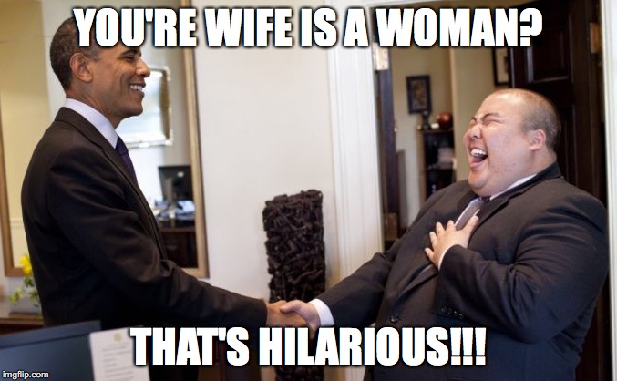 Michelle Ob | YOU'RE WIFE IS A WOMAN? THAT'S HILARIOUS!!! | image tagged in funny memes,political meme,obama | made w/ Imgflip meme maker