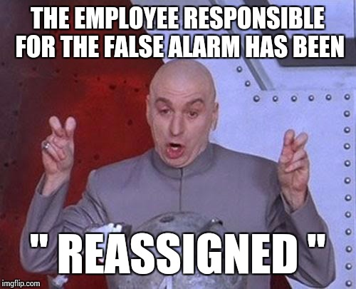 "Dr Evil Laser Meme | THE EMPLOYEE RESPONSIBLE FOR THE FALSE ALARM HAS BEEN "" REASSIGNED "" 