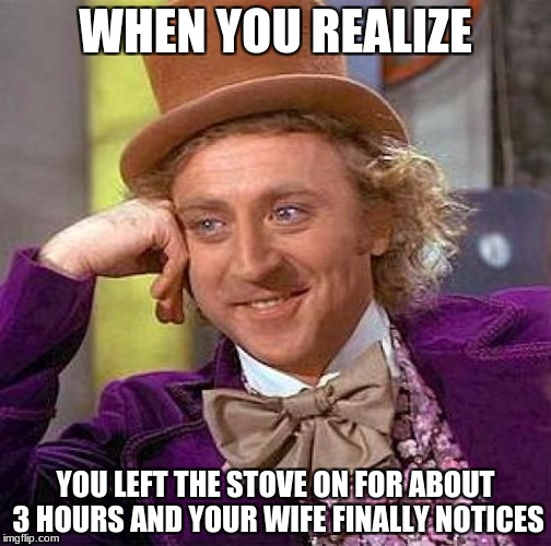 When you realize..... | WHEN YOU REALIZE YOU LEFT THE STOVE ON FOR ABOUT 3 HOURS AND YOUR WIFE FINALLY NOTICES | image tagged in memes,creepy condescending wonka,when you realize,funny | made w/ Imgflip meme maker