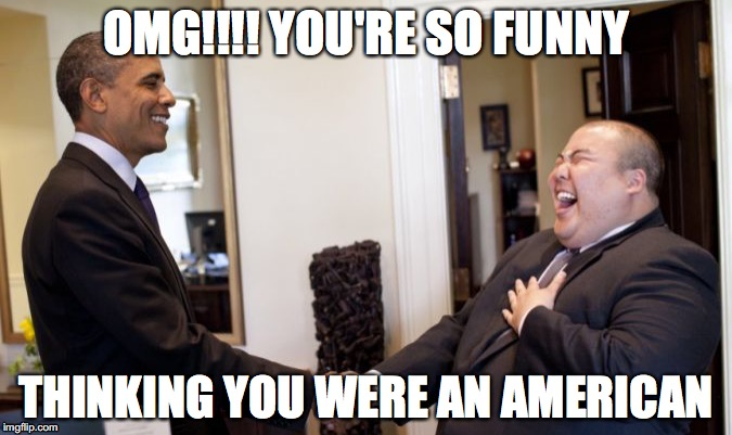 Obama American | OMG!!!! YOU'RE SO FUNNY THINKING YOU WERE AN AMERICAN | image tagged in political meme,obama | made w/ Imgflip meme maker