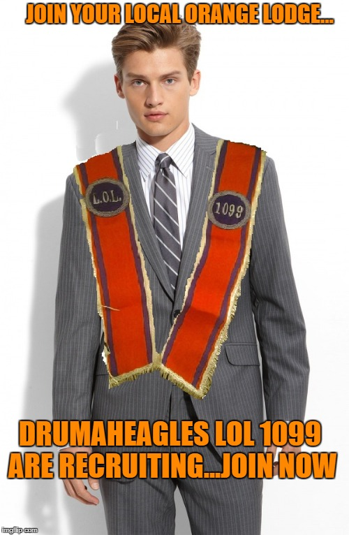 JOIN YOUR LOCAL ORANGE LODGE... DRUMAHEAGLES LOL 1099 ARE RECRUITING...JOIN NOW | image tagged in benloyal | made w/ Imgflip meme maker
