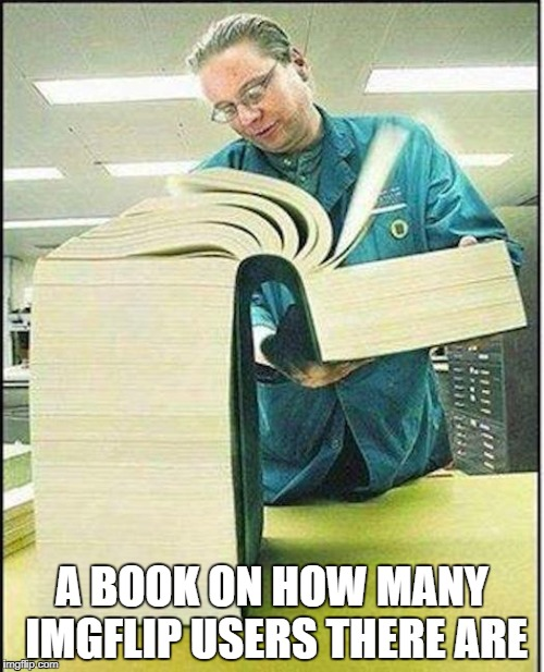 big book | A BOOK ON HOW MANY IMGFLIP USERS THERE ARE | image tagged in big book,memes,imgflip users,imgflip,users,memers | made w/ Imgflip meme maker