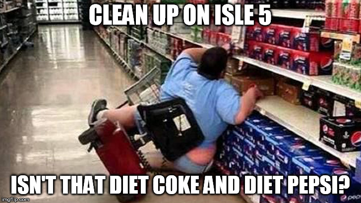 clean up | CLEAN UP ON ISLE 5 ISN'T THAT DIET COKE AND DIET PEPSI? | image tagged in walmart | made w/ Imgflip meme maker