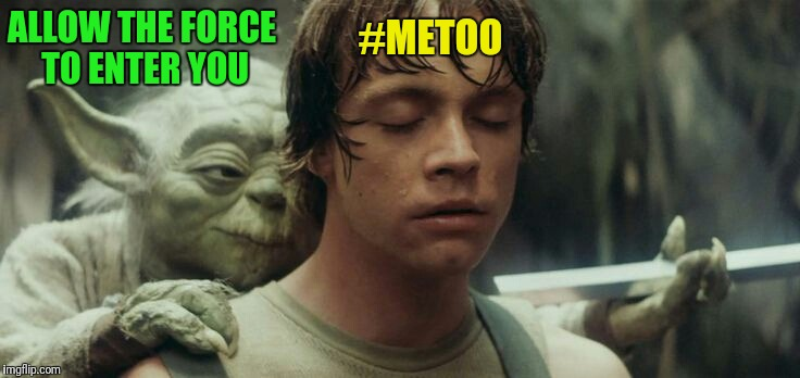 ALLOW THE FORCE TO ENTER YOU #METOO | made w/ Imgflip meme maker