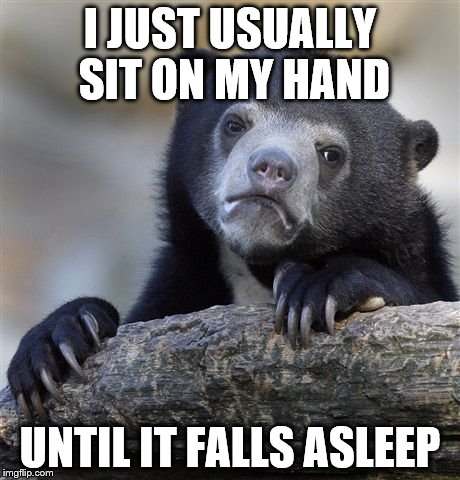 Confession Bear Meme | I JUST USUALLY SIT ON MY HAND UNTIL IT FALLS ASLEEP | image tagged in memes,confession bear | made w/ Imgflip meme maker