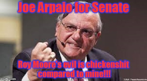 spaketh your master!  :P | Joe Arpaio for Senate Roy Moore's evil is chickenshit compared to mine!!! | image tagged in memes,politics,joe arpaio,senate,election | made w/ Imgflip meme maker