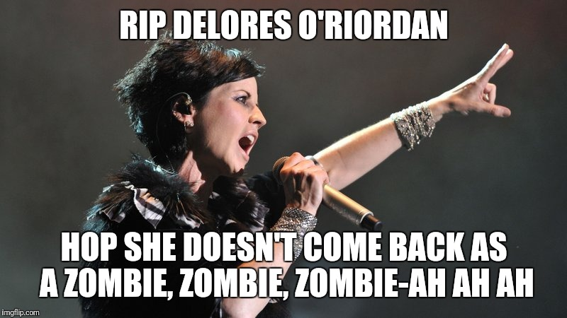 Too soon? | RIP DELORES O'RIORDAN HOP SHE DOESN'T COME BACK AS A ZOMBIE, ZOMBIE, ZOMBIE-AH AH AH | image tagged in zombie | made w/ Imgflip meme maker
