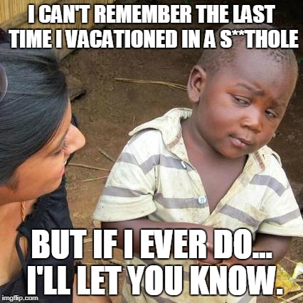 S**tholes | I CAN'T REMEMBER THE LAST TIME I VACATIONED IN A S**THOLE BUT IF I EVER DO... I'LL LET YOU KNOW. | image tagged in memes,third world skeptical kid,shithole | made w/ Imgflip meme maker