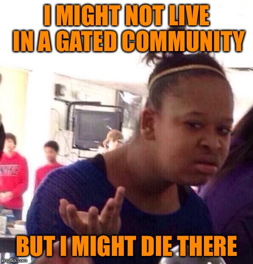 Black Girl Wat Meme | I MIGHT NOT LIVE IN A GATED COMMUNITY BUT I MIGHT DIE THERE | image tagged in memes,black girl wat | made w/ Imgflip meme maker