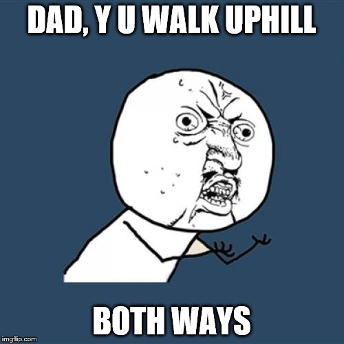 Y U No Meme | DAD, Y U WALK UPHILL BOTH WAYS | image tagged in memes,y u no | made w/ Imgflip meme maker