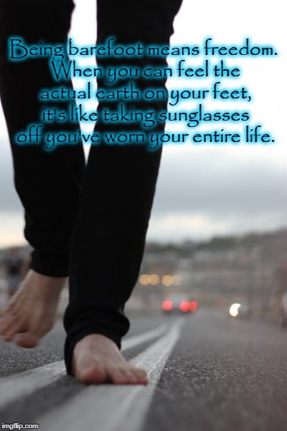 Being barefoot means freedom. When you can feel the actual earth on your feet, it's like taking sunglasses off you've worn your entire life. | image tagged in barefoot | made w/ Imgflip meme maker
