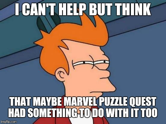 Futurama Fry Meme | I CAN'T HELP BUT THINK THAT MAYBE MARVEL PUZZLE QUEST HAD SOMETHING TO DO WITH IT TOO | image tagged in memes,futurama fry | made w/ Imgflip meme maker