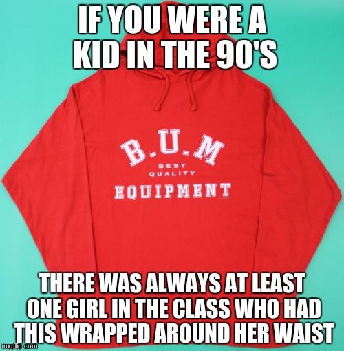 Actual 90s Kids | IF YOU WERE A KID IN THE 90'S THERE WAS ALWAYS AT LEAST ONE GIRL IN THE CLASS WHO HAD THIS WRAPPED AROUND HER WAIST | image tagged in 90s,kids,childhood,class,nostalgia,sweater | made w/ Imgflip meme maker