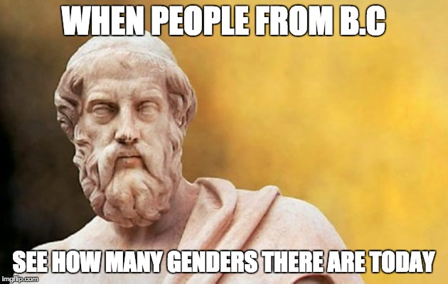 PLATO | WHEN PEOPLE FROM B.C SEE HOW MANY GENDERS THERE ARE TODAY | image tagged in plato | made w/ Imgflip meme maker