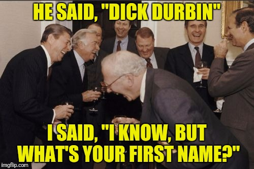"Laughing Men In Suits Meme | HE SAID, ""DICK DURBIN"" I SAID, ""I KNOW, BUT WHAT'S YOUR FIRST NAME?"" 