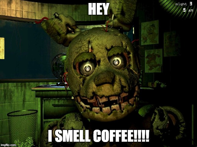 fnaf 3 memes | HEY I SMELL COFFEE!!!! | image tagged in springtrap,fnaf3 | made w/ Imgflip meme maker