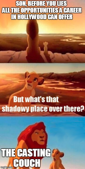Welcome To The Hollywood Human Meat Grinder | SON, BEFORE YOU LIES ALL THE OPPORTUNITIES A CAREER IN HOLLYWOOD CAN OFFER THE CASTING COUCH | image tagged in memes,simba shadowy place | made w/ Imgflip meme maker